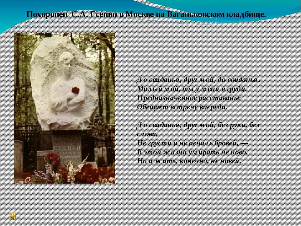 Похоронен С.А. Есенин в Москве на Ваганьковском кладбище. До свиданья, друг м...