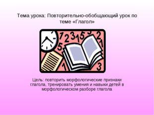 Тема урока: Повторительно-обобщающий урок по теме «Глагол» Цель: повторить мо