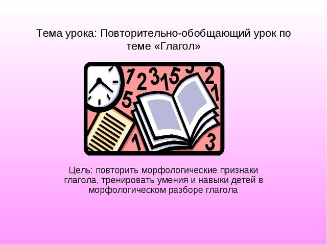Тема урока: Повторительно-обобщающий урок по теме «Глагол» Цель: повторить мо...