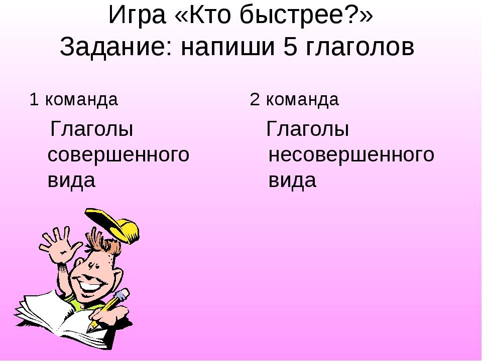 Игра «Кто быстрее?» Задание: напиши 5 глаголов 1 команда Глаголы совершенного...