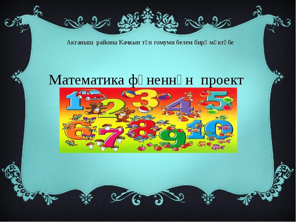 Актаныш районы Качкын төп гомуми белем бирү мәктәбе Математика фәненнән проек...
