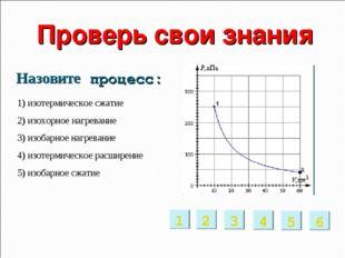 Проверь свои знания 1) изотермическое сжатие 2) изохорное нагревание 3) изоб