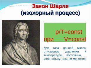 p/Т=const при V=const Для газа данной массы отношение давления к температуре