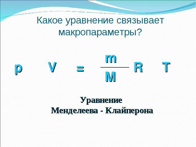 Какое уравнение связывает макропараметры? Уравнение Менделеева - Клайперона p...