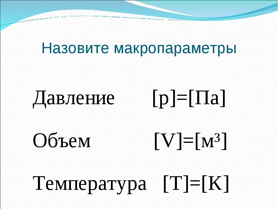 Назовите макропараметры Давление [p]=[Па] Объем [V]=[м³] Температура [Т]=[К]