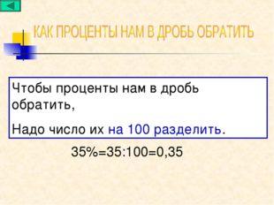 Чтобы проценты нам в дробь обратить, Надо число их на 100 разделить. 35%=35:1