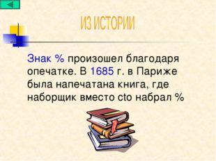 Знак % произошел благодаря опечатке. В 1685 г. в Париже была напечатана книга