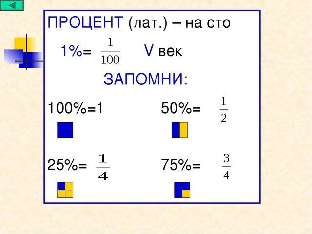 ПРОЦЕНТ (лат.) – на сто 1%= V век ЗАПОМНИ: 100%=1 50%= 25%= 75%=