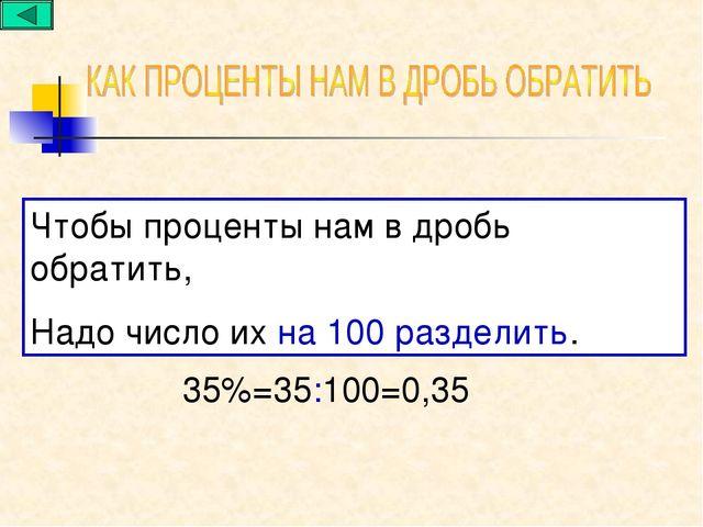 Чтобы проценты нам в дробь обратить, Надо число их на 100 разделить. 35%=35:1...