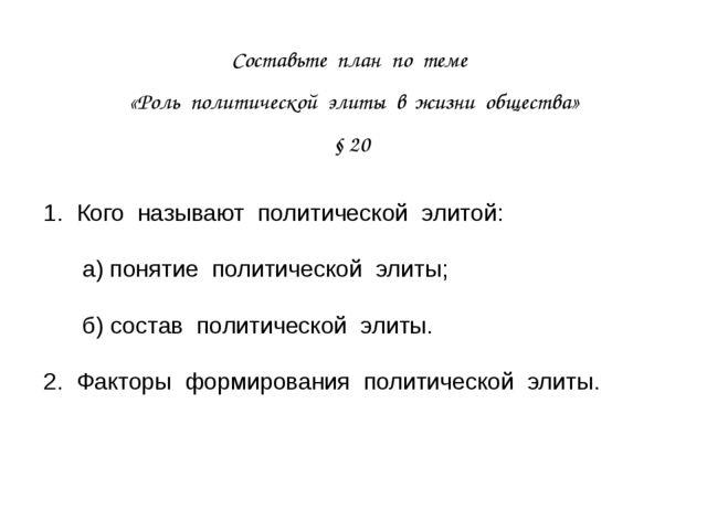 Составьте план по теме «Роль политической элиты в жизни общества» § 20 1. Ког...