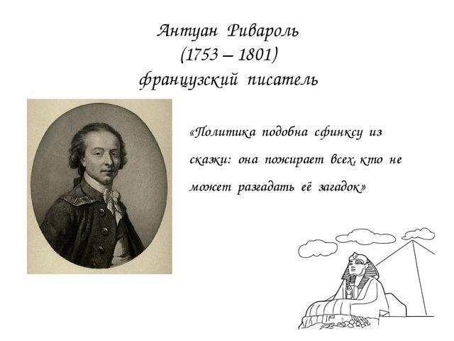 Антуан Ривароль (1753 – 1801) французский писатель «Политика подобна сфинксу...