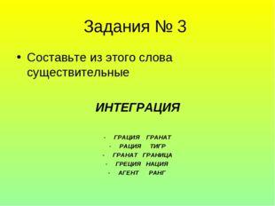Задания № 3 Составьте из этого слова существительные ИНТЕГРАЦИЯ ГРАЦИЯ ГРАНАТ