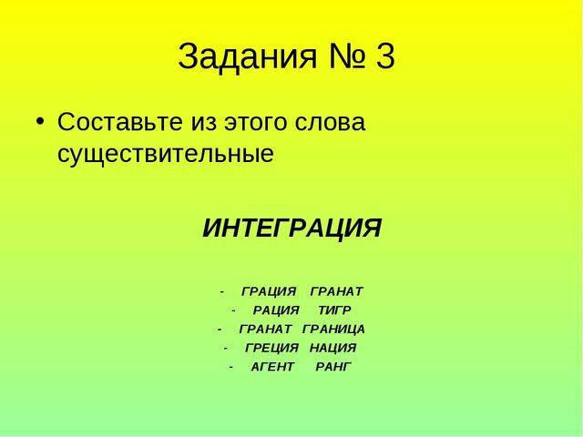 Задания № 3 Составьте из этого слова существительные ИНТЕГРАЦИЯ ГРАЦИЯ ГРАНАТ...