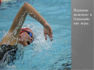 Плавание включено в Олимпийс-кие игры.