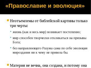 «Православие и эволюция» Неотъемлемы от библейской картины только три черты: