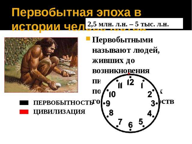 Первобытная эпоха в истории человечества Первобытными называют людей, живших...