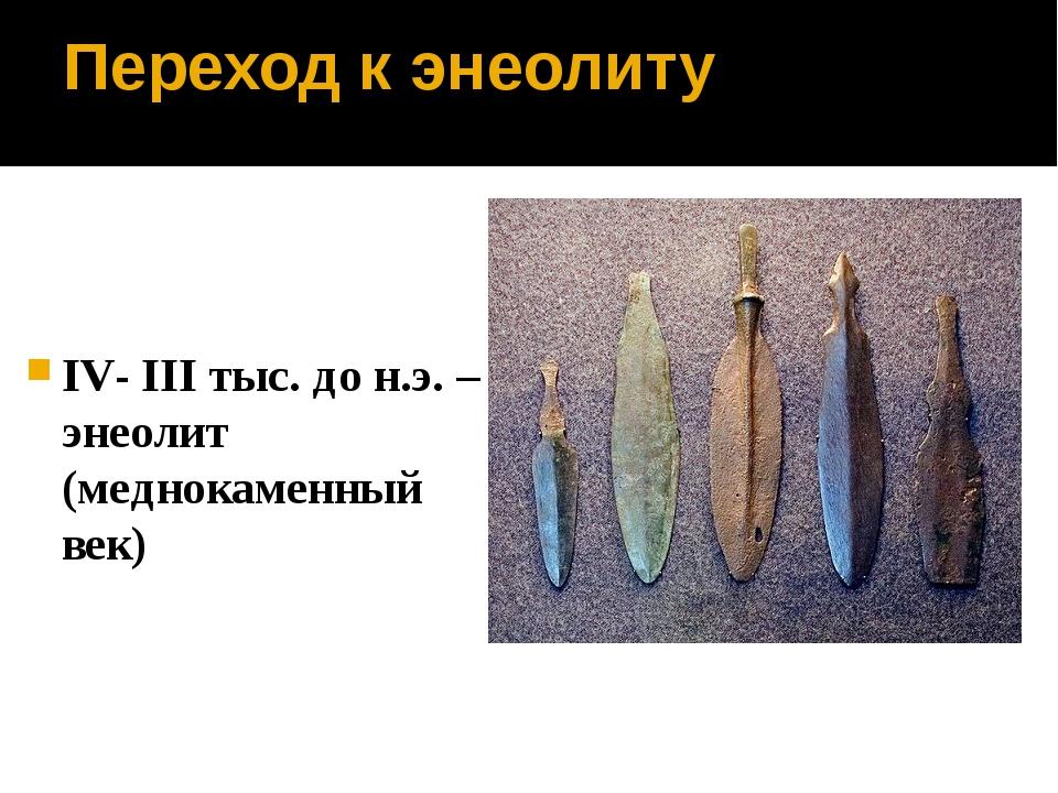 Переход к энеолиту IV- III тыс. до н.э. – энеолит (меднокаменный век)