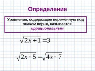 Определение Уравнение, содержащее переменную под знаком корня, называется ирр