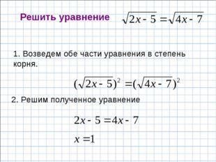 Решить уравнение 1. Возведем обе части уравнения в степень корня. 2. Решим по