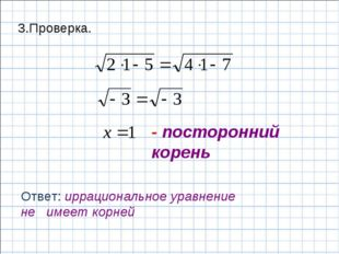 - посторонний корень Ответ: иррациональное уравнение не имеет корней 3.Провер