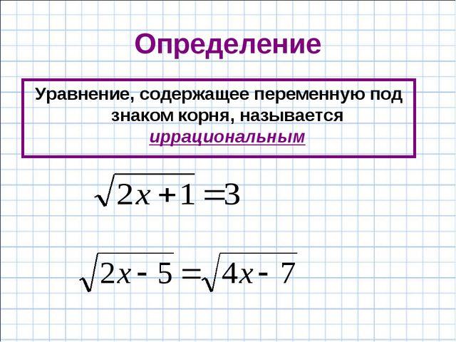 Определение Уравнение, содержащее переменную под знаком корня, называется ирр...