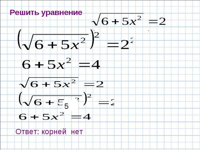 Решить уравнение Ответ: корней нет 5