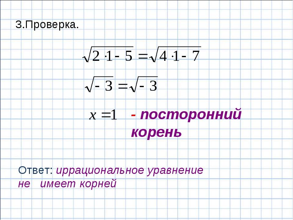 - посторонний корень Ответ: иррациональное уравнение не имеет корней 3.Провер...