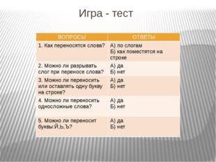 Игра - тест ВОПРОСЫ ОТВЕТЫ 1. Какпереносятся слова? А) по слогам Б) как помес