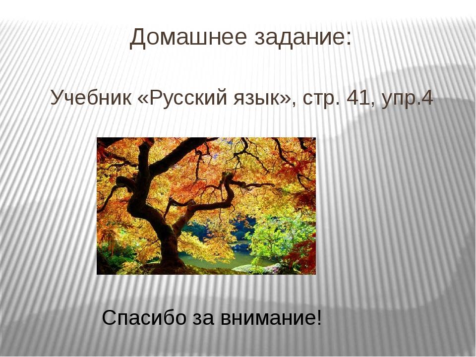Домашнее задание: Учебник «Русский язык», стр. 41, упр.4 Спасибо за внимание!