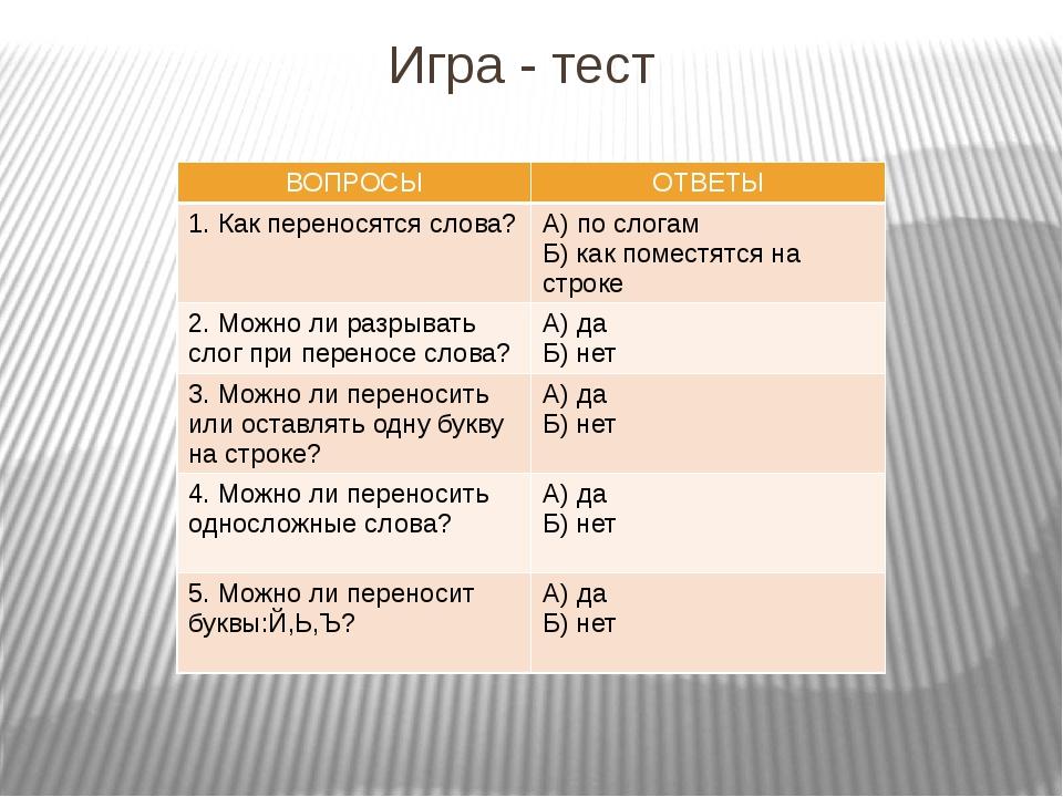 Игра - тест ВОПРОСЫ ОТВЕТЫ 1. Какпереносятся слова? А) по слогам Б) как помес...