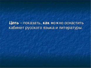Цель – показать, как можно оснастить кабинет русского языка и литературы.