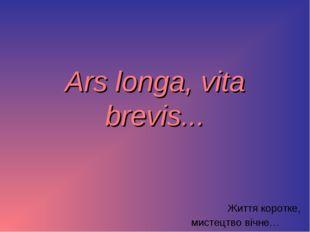 Ars longa, vita brevis... Життя коротке, мистецтво вічне…