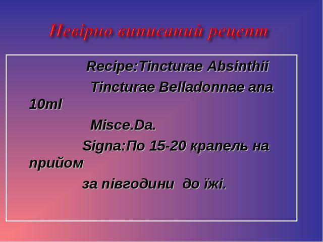 Recipe:Tincturae Absinthii Tincturae Belladonnae ana 10ml Misce.Da. Signa:По...