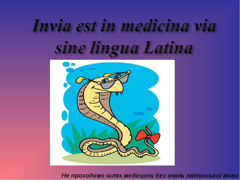 Не проходимо шлях медицини без знань латинської мови