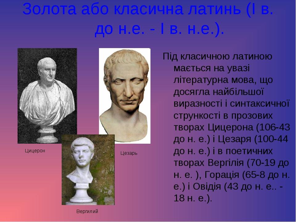 Золота або класична латинь (I в. до н.е. - I в. н.е.). Під класичною латиною...
