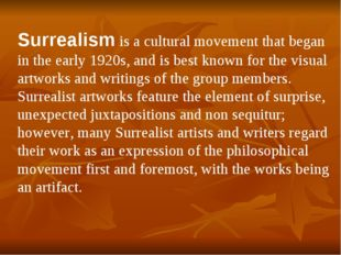 Surrealism is a cultural movement that began in the early 1920s, and is best