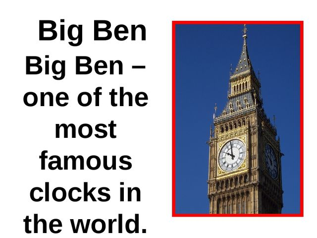 Big Ben Big Ben – one of the most famous clocks in the world.