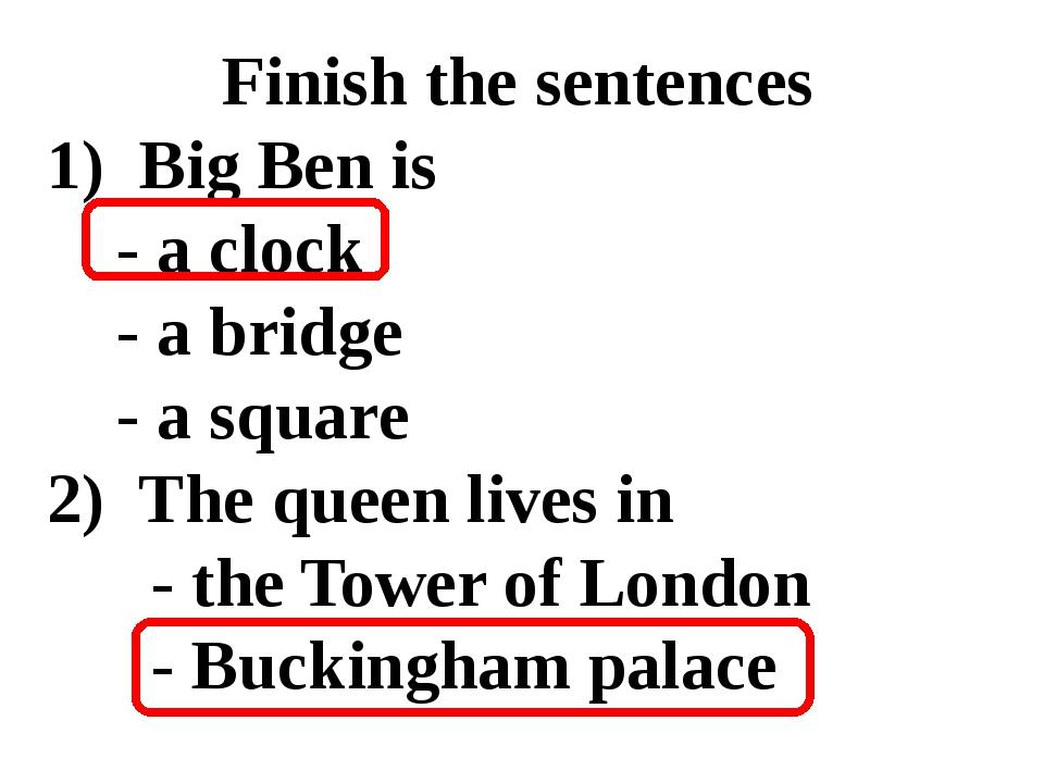 Finish the sentences 1)Big Ben is  - a clock - a bridge  - a square 2)...