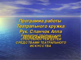 Программа работы Театрального кружка Рук. Спанчок Алла Владимировна. РАЗВИТИЕ