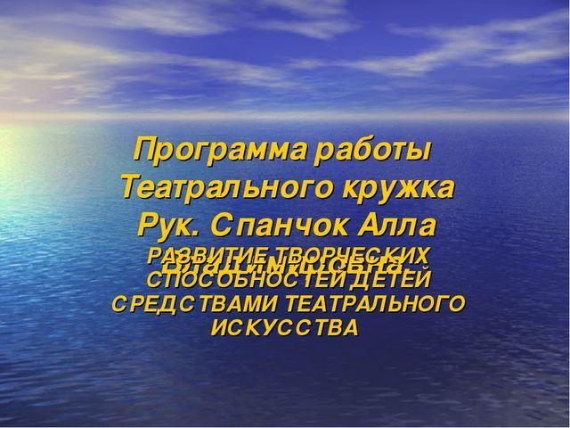 Программа работы Театрального кружка Рук. Спанчок Алла Владимировна. РАЗВИТИЕ...