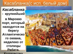 Касабланка(с исп. белый дом) Касабланка - крупнейший в Марокко порт, который