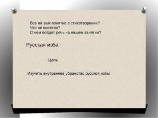 Русская изба Цель Изучить внутреннее убранство русской избы Все ли вам понятн