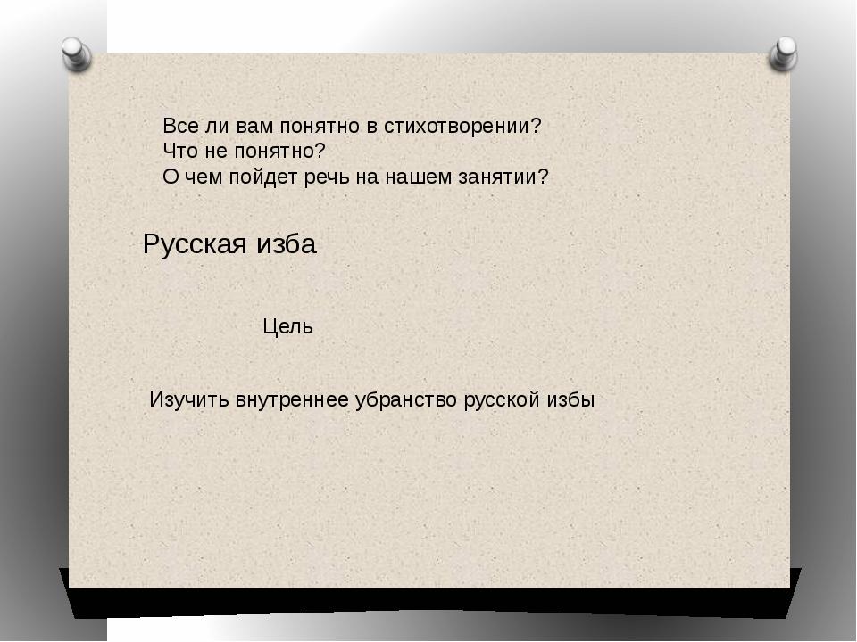Русская изба Цель Изучить внутреннее убранство русской избы Все ли вам понятн...