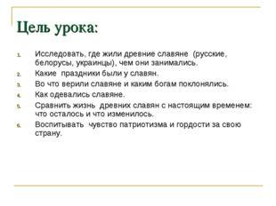 Цель урока: Исследовать, где жили древние славяне (русские, белорусы, украинц
