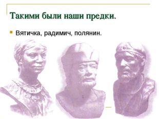 Такими были наши предки. Вятичка, радимич, полянин.