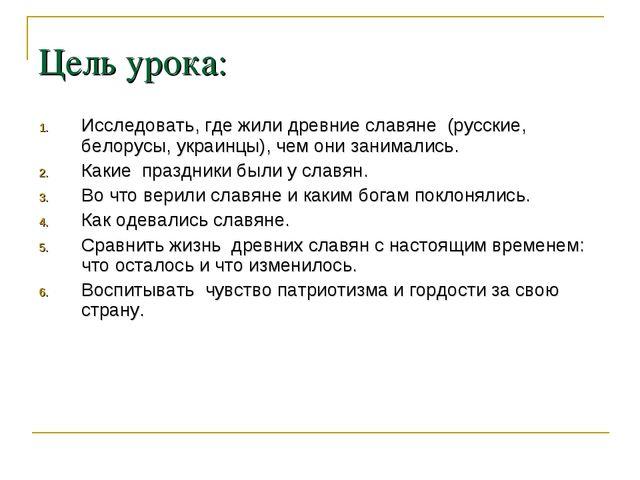 Цель урока: Исследовать, где жили древние славяне (русские, белорусы, украинц...