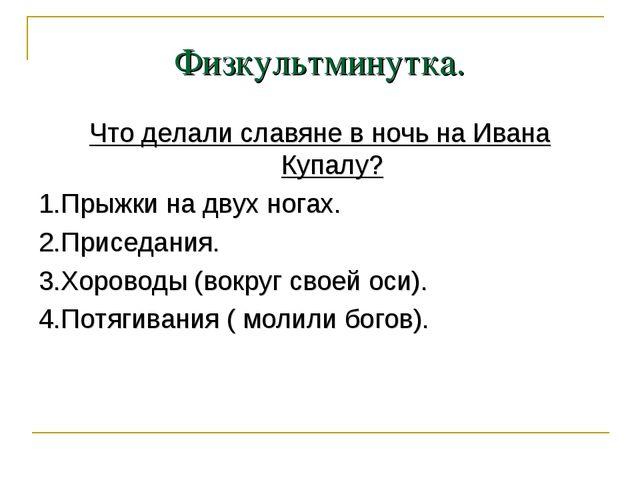 Физкультминутка. Что делали славяне в ночь на Ивана Купалу? 1.Прыжки на двух...