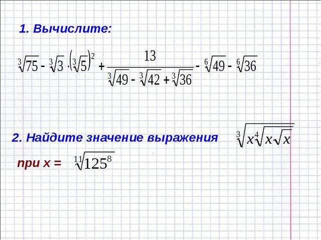 1. Вычислите: 2. Найдите значение выражения при х =