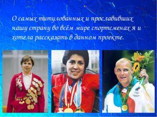 О самых титулованных и прославивших нашу страну во всём мире спортсменах я и
