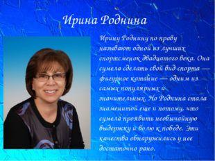Ирина Роднина Ирину Роднину по праву называют одной из лучших спортсменок два